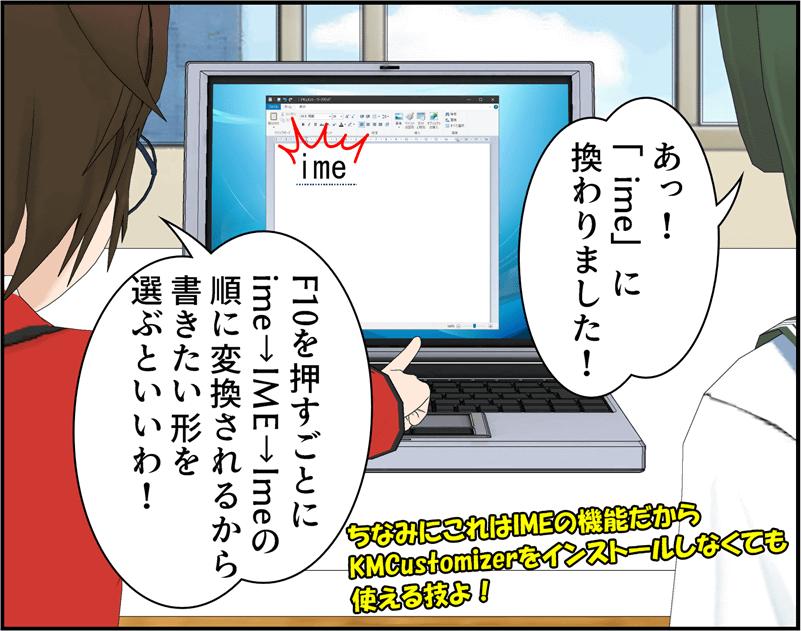 あっ!「ime」に換りました!F10を押すごとにime→IME→Imeの順に変換されるから書きたい形を選ぶといいわ!ちなみにこれはIMEの機能だからKMCustomizerをインストールしなくても使える技よ!
