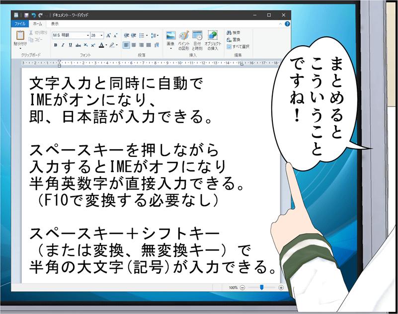まとめるとこういうことですね!文字入力と同時に自動でIMEがオンになり、即、日本語が入力できる。スペースキーを押しながら入力するとIMEがオフになり半角英数字が直接入力できる。(F10で変換する必要なし)スペースキー+シフトキー(または変換、無変換キー)で半角の大文字(記号)が入力できる。